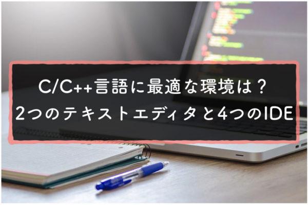 C/C++言語に最適な2つのテキストエディタと4つのIDEをざっくりと紹介